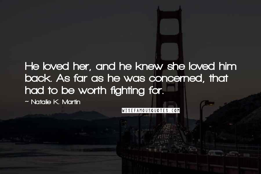 Natalie K. Martin quotes: He loved her, and he knew she loved him back. As far as he was concerned, that had to be worth fighting for.