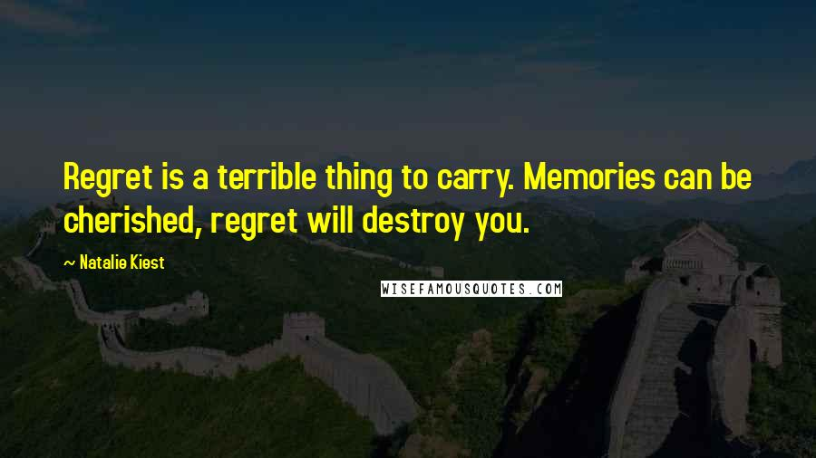 Natalie Kiest quotes: Regret is a terrible thing to carry. Memories can be cherished, regret will destroy you.