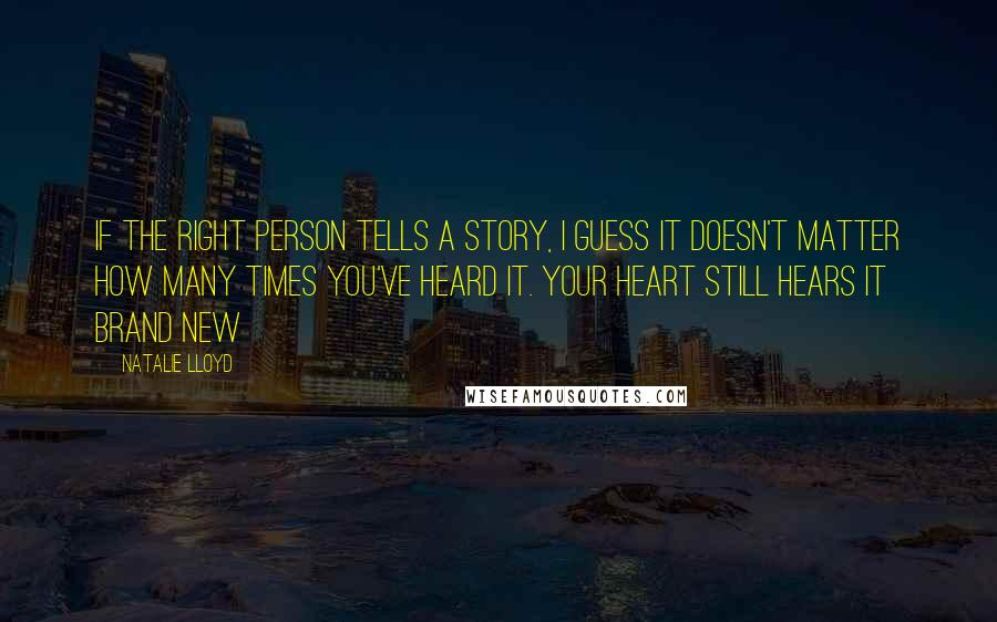 Natalie Lloyd quotes: If the right person tells a story, I guess it doesn't matter how many times you've heard it. Your heart still hears it brand new