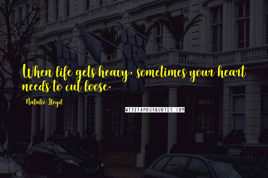 Natalie Lloyd quotes: When life gets heavy, sometimes your heart needs to cut loose.