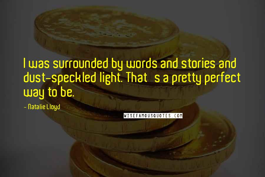 Natalie Lloyd quotes: I was surrounded by words and stories and dust-speckled light. That's a pretty perfect way to be.