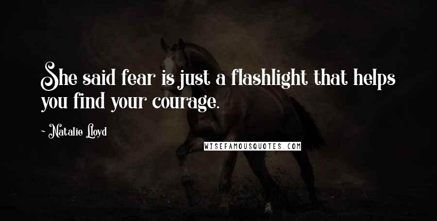 Natalie Lloyd quotes: She said fear is just a flashlight that helps you find your courage.