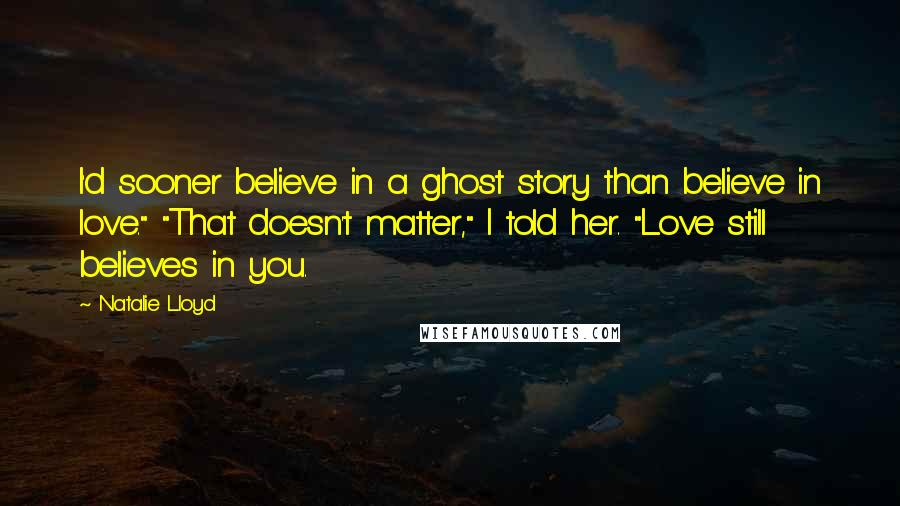 "Natalie Lloyd quotes: I'd sooner believe in a ghost story than believe in love."" ""That doesn't matter,"" I told her. ""Love still believes in you."