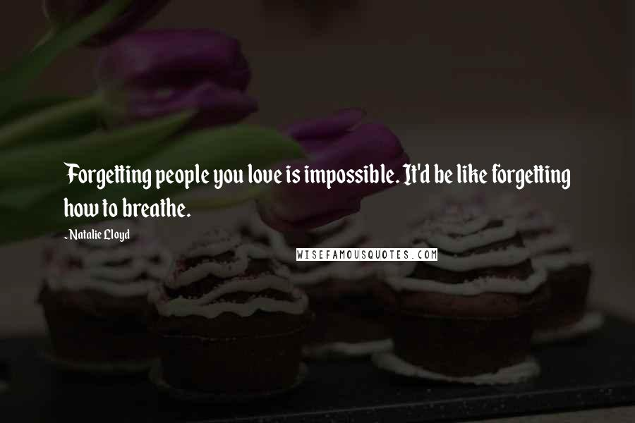 Natalie Lloyd quotes: Forgetting people you love is impossible. It'd be like forgetting how to breathe.