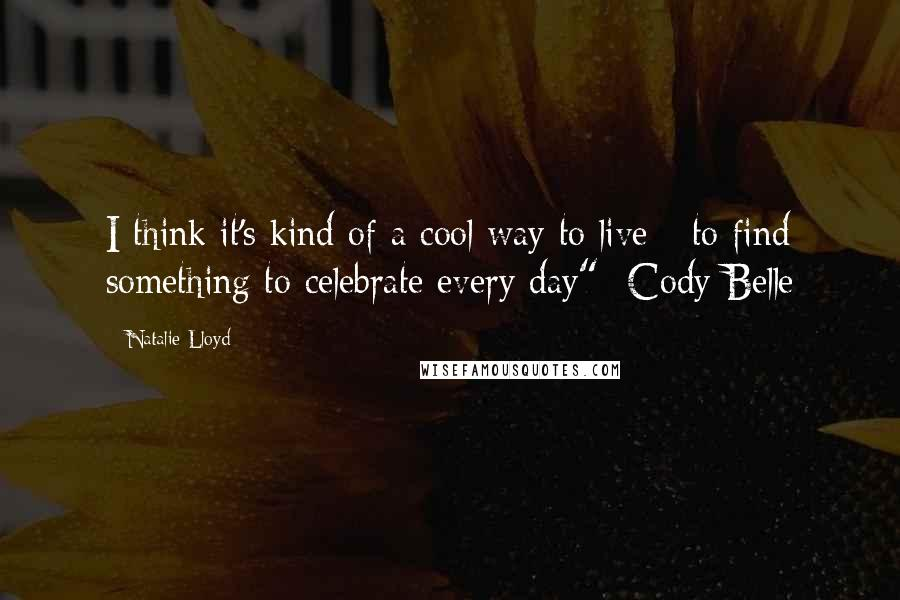 "Natalie Lloyd quotes: I think it's kind of a cool way to live - to find something to celebrate every day"" -Cody Belle"