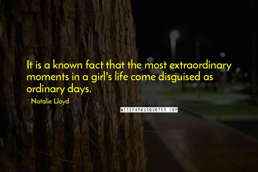 Natalie Lloyd quotes: It is a known fact that the most extraordinary moments in a girl's life come disguised as ordinary days.