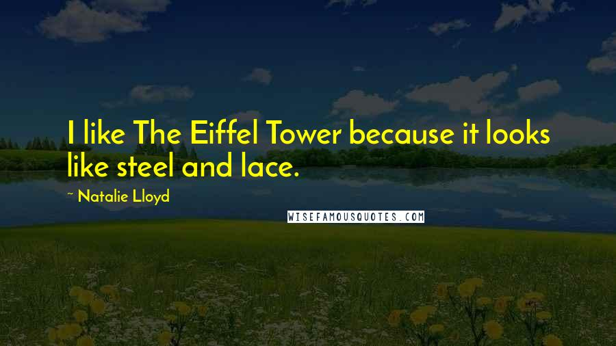 Natalie Lloyd quotes: I like The Eiffel Tower because it looks like steel and lace.