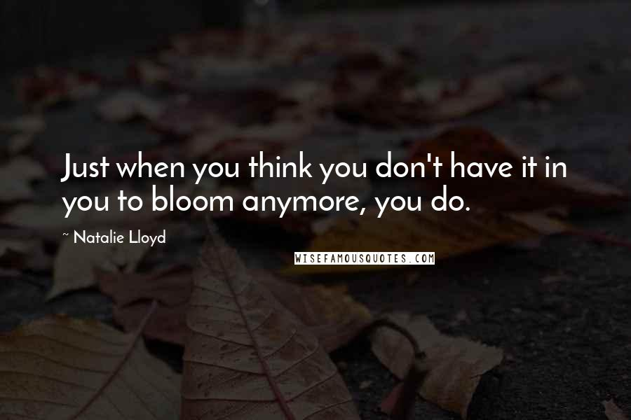 Natalie Lloyd quotes: Just when you think you don't have it in you to bloom anymore, you do.