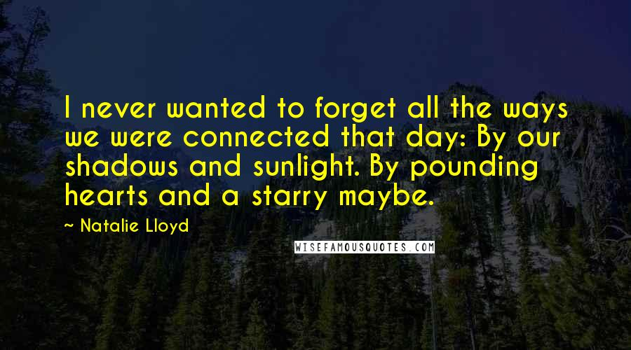 Natalie Lloyd quotes: I never wanted to forget all the ways we were connected that day: By our shadows and sunlight. By pounding hearts and a starry maybe.