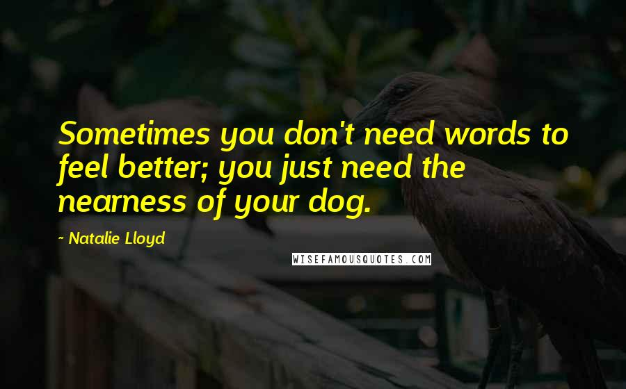Natalie Lloyd quotes: Sometimes you don't need words to feel better; you just need the nearness of your dog.