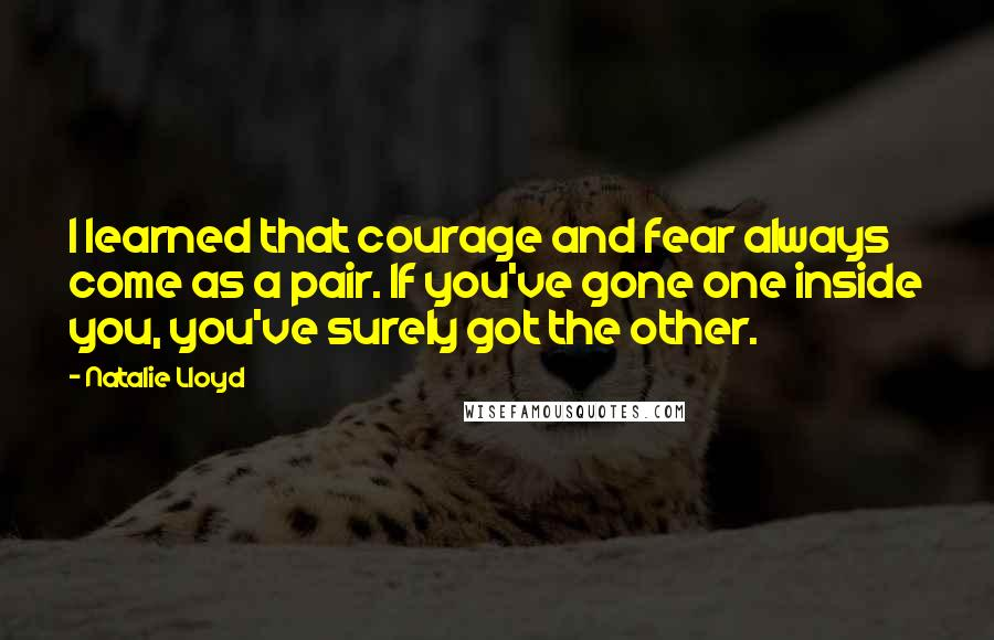 Natalie Lloyd quotes: I learned that courage and fear always come as a pair. If you've gone one inside you, you've surely got the other.