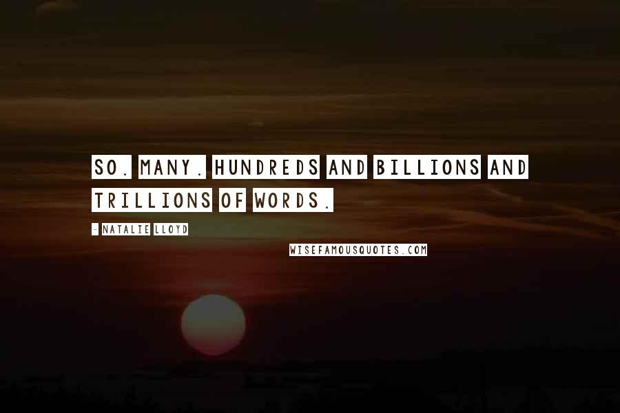 Natalie Lloyd quotes: So. Many. Hundreds and billions and trillions of words.
