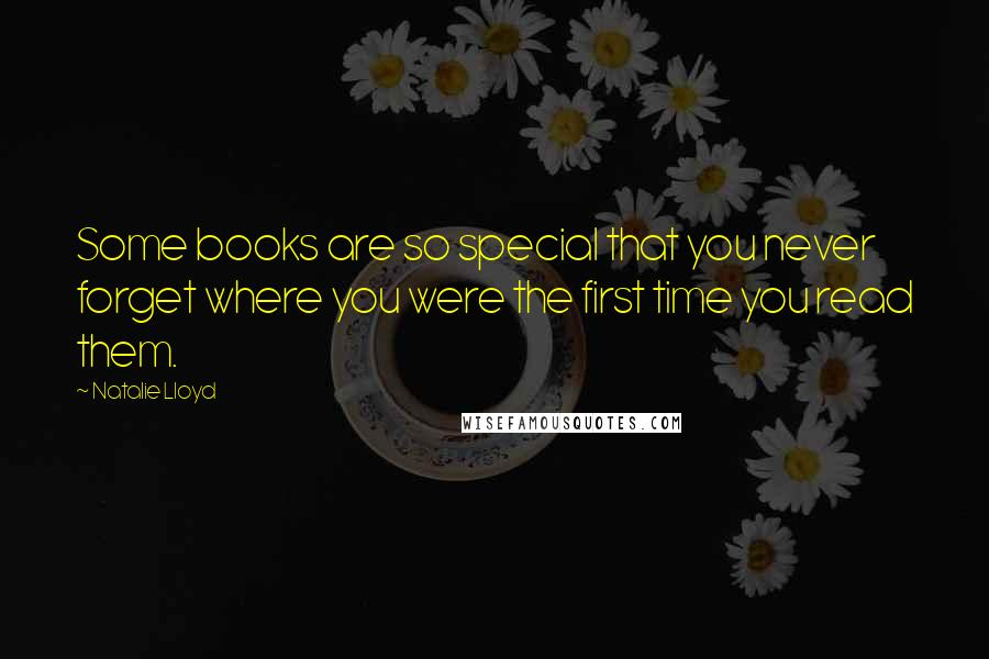 Natalie Lloyd quotes: Some books are so special that you never forget where you were the first time you read them.