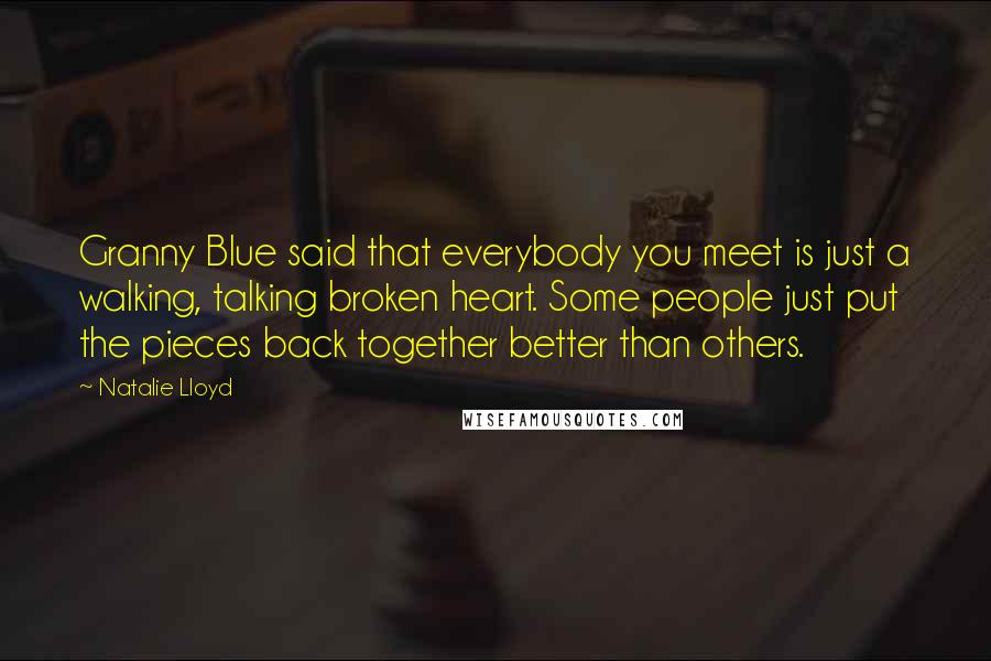 Natalie Lloyd quotes: Granny Blue said that everybody you meet is just a walking, talking broken heart. Some people just put the pieces back together better than others.