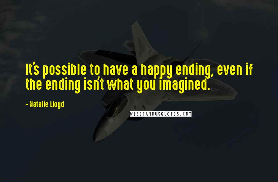 Natalie Lloyd quotes: It's possible to have a happy ending, even if the ending isn't what you imagined.