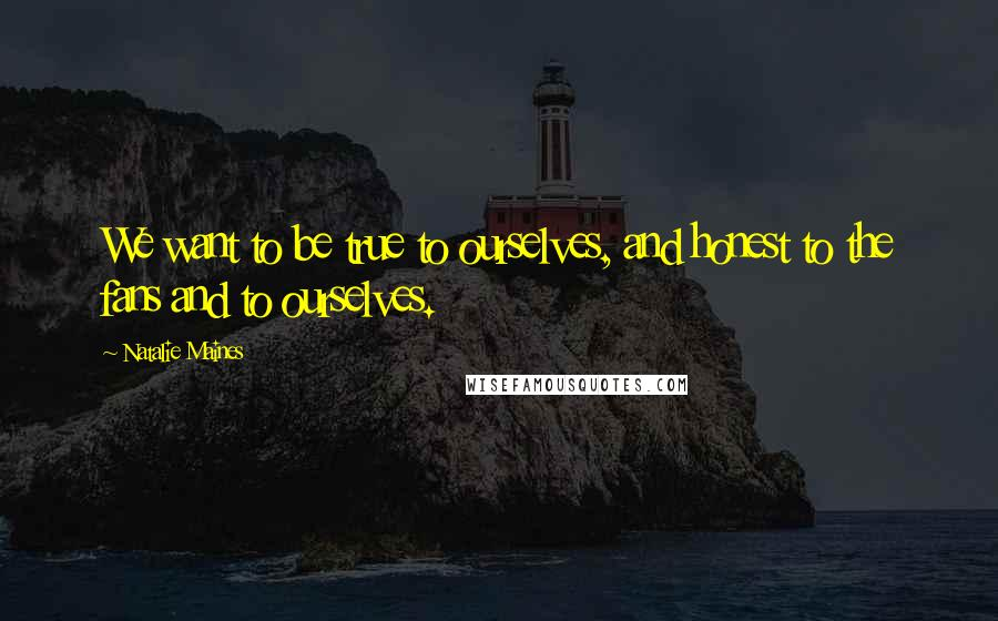 Natalie Maines quotes: We want to be true to ourselves, and honest to the fans and to ourselves.
