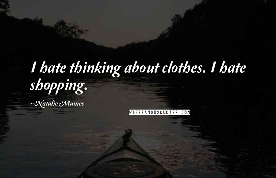 Natalie Maines quotes: I hate thinking about clothes. I hate shopping.