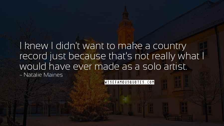 Natalie Maines quotes: I knew I didn't want to make a country record just because that's not really what I would have ever made as a solo artist.