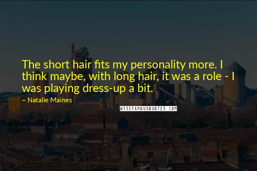 Natalie Maines quotes: The short hair fits my personality more. I think maybe, with long hair, it was a role - I was playing dress-up a bit.