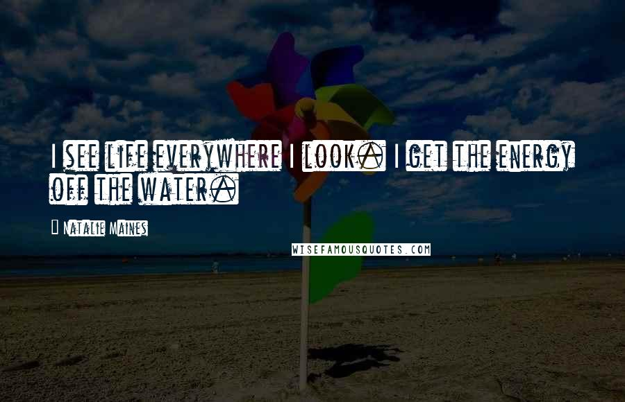 Natalie Maines quotes: I see life everywhere I look. I get the energy off the water.