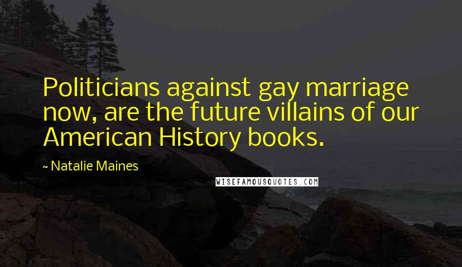 Natalie Maines quotes: Politicians against gay marriage now, are the future villains of our American History books.