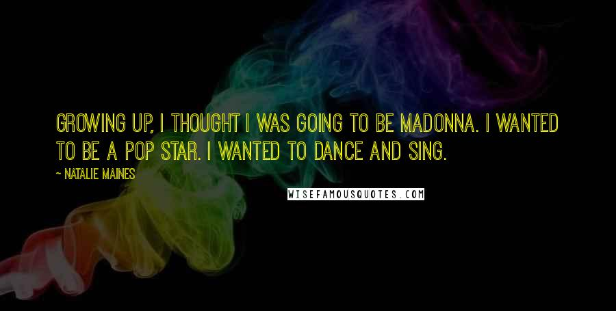 Natalie Maines quotes: Growing up, I thought I was going to be Madonna. I wanted to be a pop star. I wanted to dance and sing.