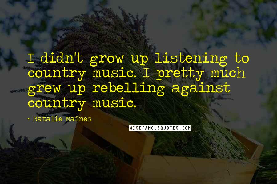 Natalie Maines quotes: I didn't grow up listening to country music. I pretty much grew up rebelling against country music.
