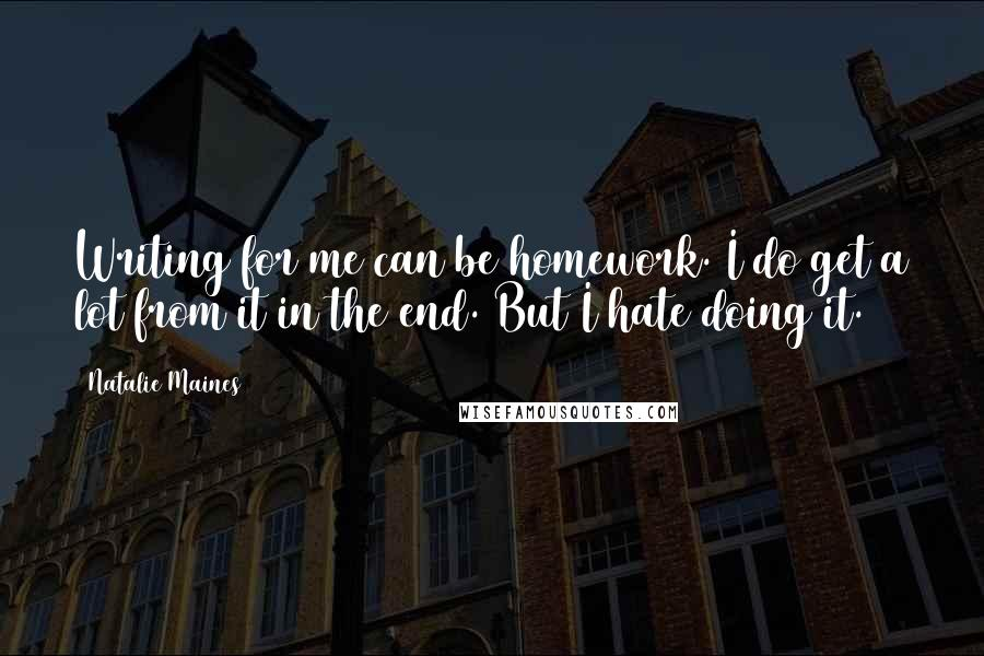 Natalie Maines quotes: Writing for me can be homework. I do get a lot from it in the end. But I hate doing it.