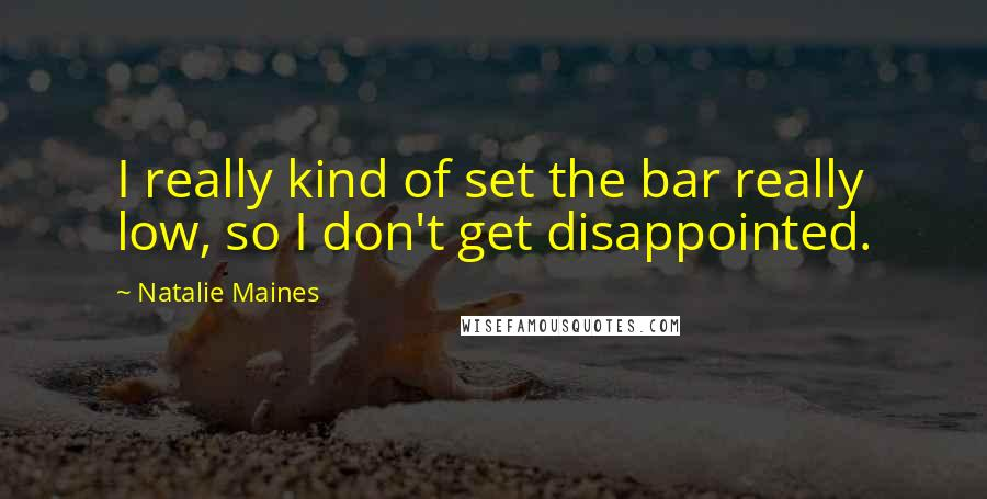 Natalie Maines quotes: I really kind of set the bar really low, so I don't get disappointed.