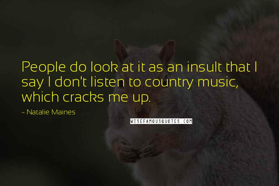Natalie Maines quotes: People do look at it as an insult that I say I don't listen to country music, which cracks me up.