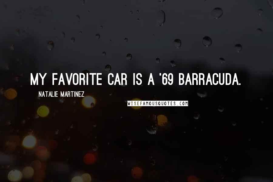 Natalie Martinez quotes: My favorite car is a '69 Barracuda.