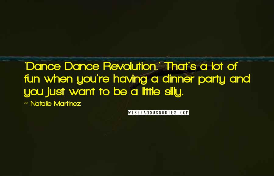 Natalie Martinez quotes: 'Dance Dance Revolution.' That's a lot of fun when you're having a dinner party and you just want to be a little silly.