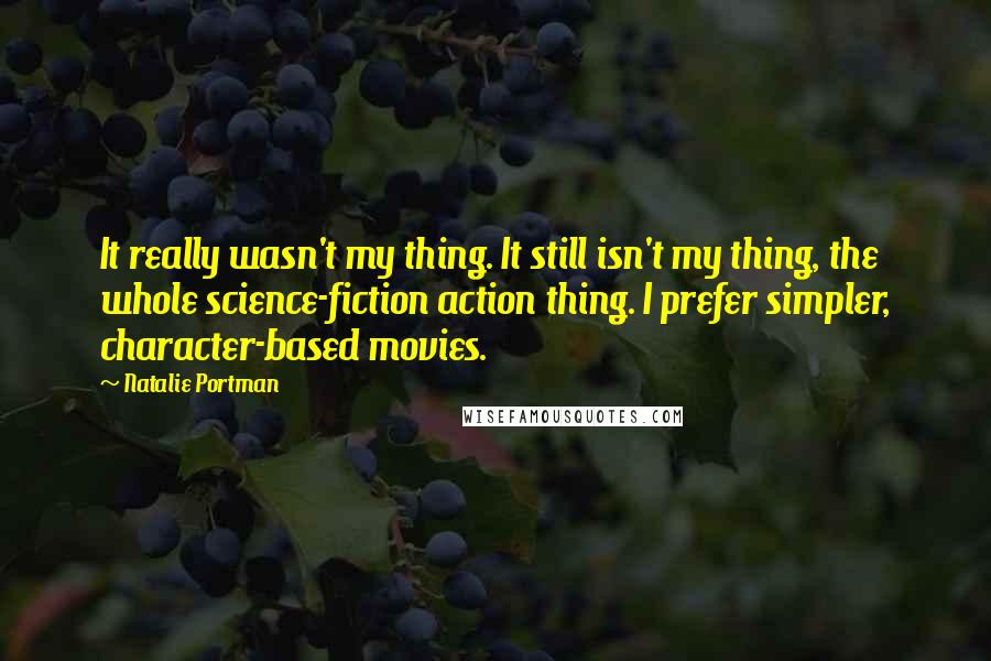 Natalie Portman quotes: It really wasn't my thing. It still isn't my thing, the whole science-fiction action thing. I prefer simpler, character-based movies.
