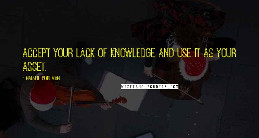 Natalie Portman quotes: Accept your lack of knowledge and use it as your asset.