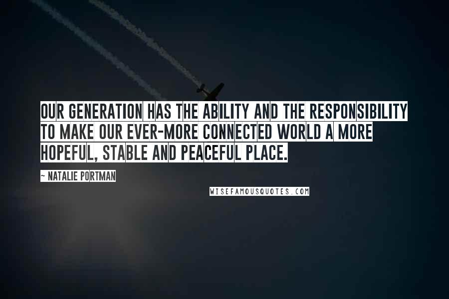 Natalie Portman quotes: Our generation has the ability and the responsibility to make our ever-more connected world a more hopeful, stable and peaceful place.
