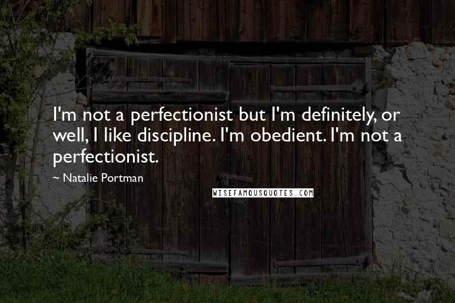Natalie Portman quotes: I'm not a perfectionist but I'm definitely, or well, I like discipline. I'm obedient. I'm not a perfectionist.