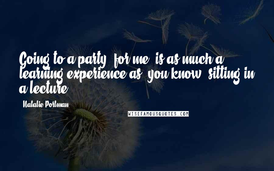 Natalie Portman quotes: Going to a party, for me, is as much a learning experience as, you know, sitting in a lecture.