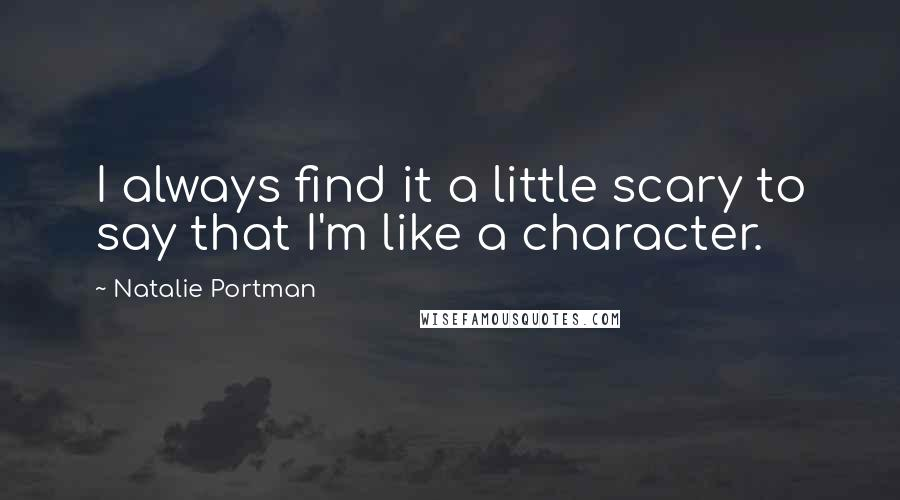 Natalie Portman quotes: I always find it a little scary to say that I'm like a character.