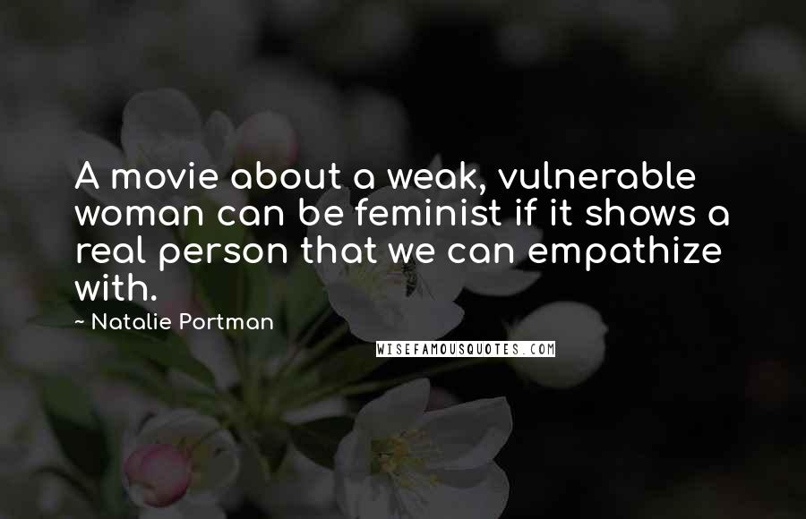 Natalie Portman quotes: A movie about a weak, vulnerable woman can be feminist if it shows a real person that we can empathize with.