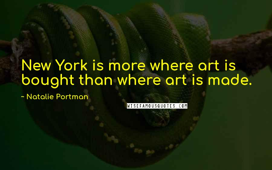 Natalie Portman quotes: New York is more where art is bought than where art is made.