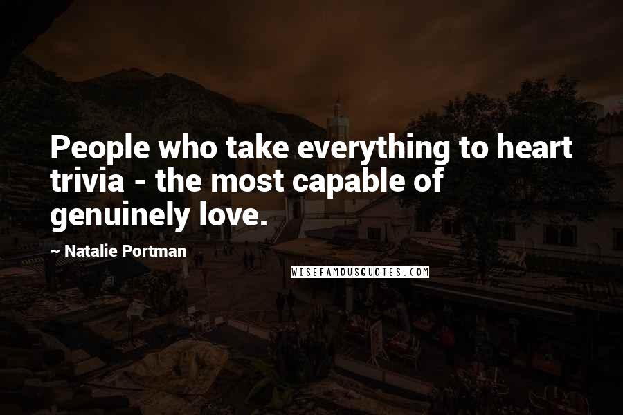 Natalie Portman quotes: People who take everything to heart trivia - the most capable of genuinely love.