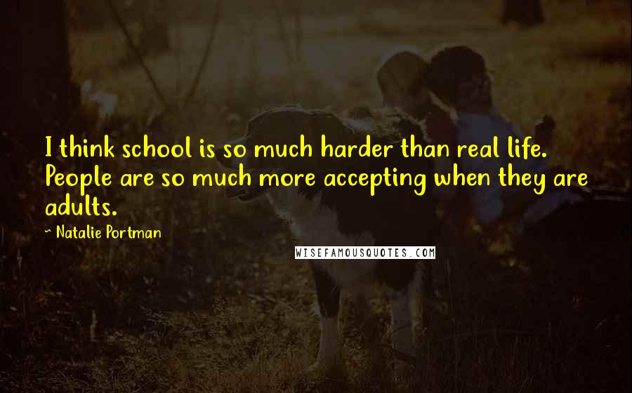 Natalie Portman quotes: I think school is so much harder than real life. People are so much more accepting when they are adults.