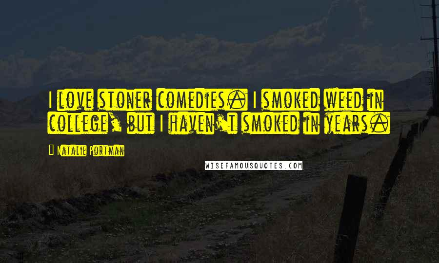 Natalie Portman quotes: I love stoner comedies. I smoked weed in college, but I haven't smoked in years.