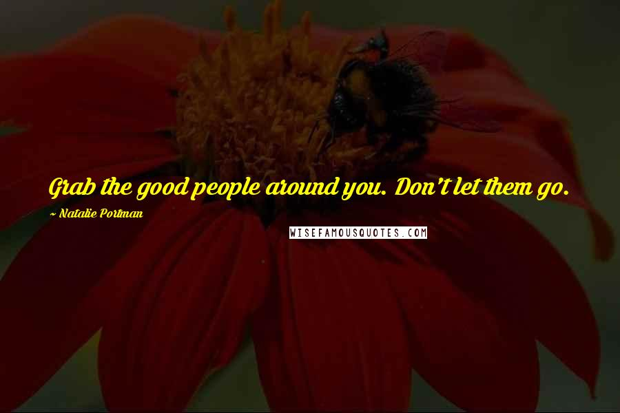 Natalie Portman quotes: Grab the good people around you. Don't let them go.