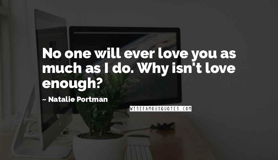Natalie Portman quotes: No one will ever love you as much as I do. Why isn't love enough?