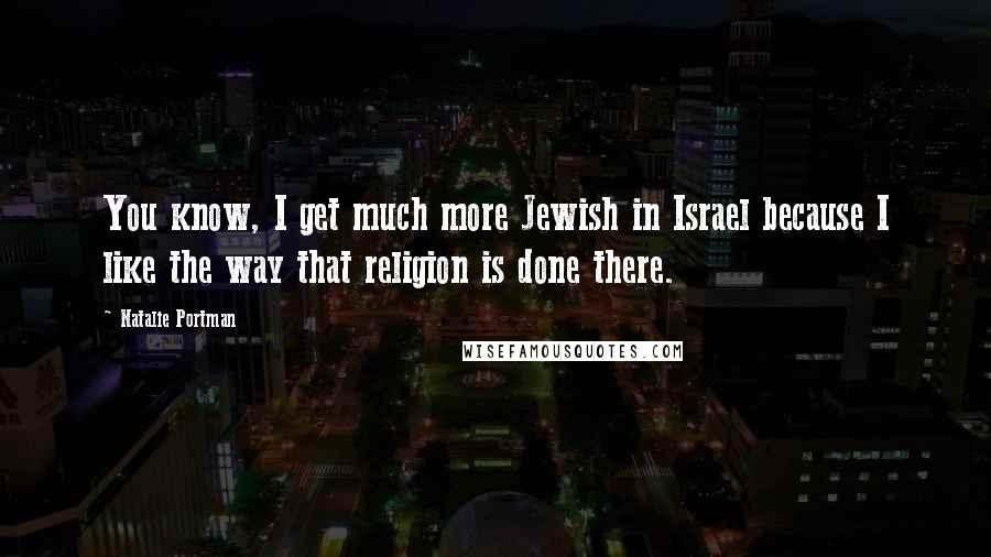 Natalie Portman quotes: You know, I get much more Jewish in Israel because I like the way that religion is done there.