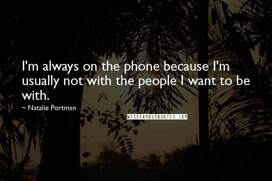 Natalie Portman quotes: I'm always on the phone because I'm usually not with the people I want to be with.
