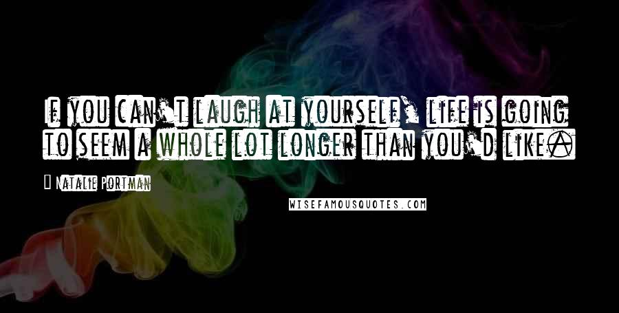 Natalie Portman quotes: If you can't laugh at yourself, life is going to seem a whole lot longer than you'd like.