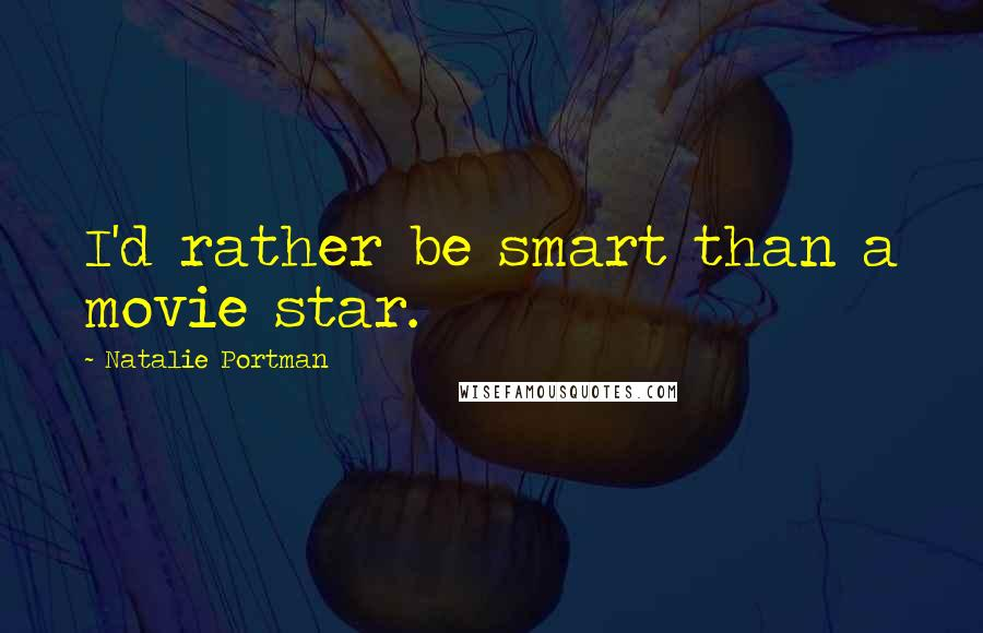 Natalie Portman quotes: I'd rather be smart than a movie star.