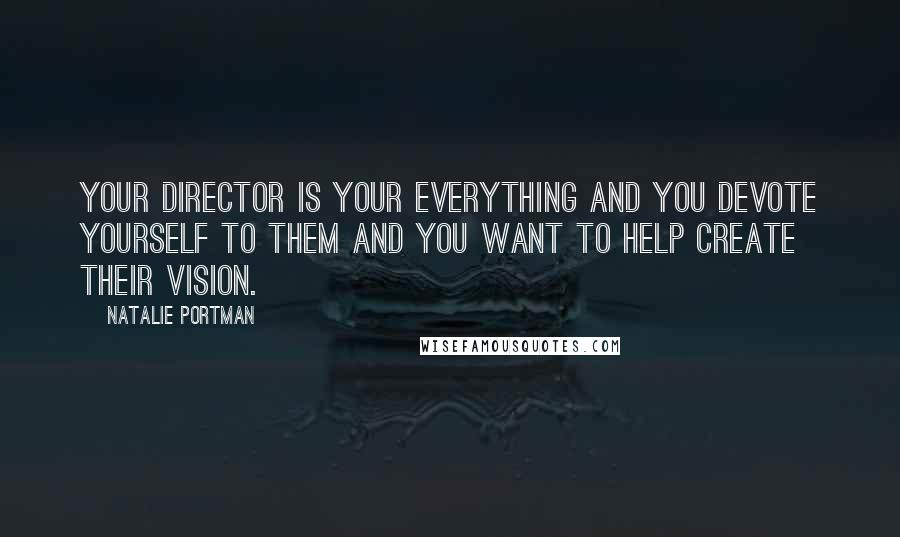 Natalie Portman quotes: Your director is your everything and you devote yourself to them and you want to help create their vision.